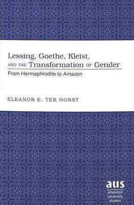 Lessing, Goethe, Kleist, and the Transformation of Gender: From Hermaphrodite to Amazon