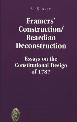 Framers' Construction/Beardian Deconstruction: Essays on the Constitutional Design of 1787