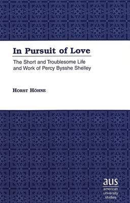 In Pursuit of Love: The Short and Troublesome Life and Work of Percy Bysshe Shelley