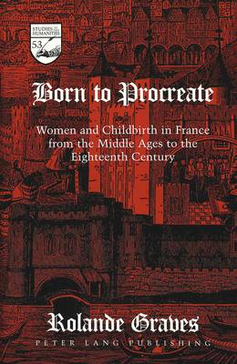 Born to Procreate: Women and Childbirth in France from the Middle Ages to the Eighteenth Century