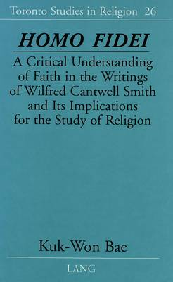 Homo Fidei: A Critical Understanding of Faith in the Writings of Wilfred Cantwell Smith and Its Implications for the Study of Religion