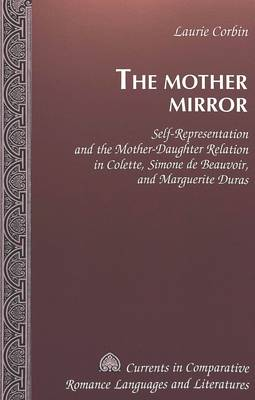 The Mother Mirror: Self-representation and the Mother-daughter Relation in Colette, Simone De Beauvoir, and Marguerite Duras