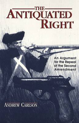 The Antiquated Right: An Argument for the Repeal of the Second Amendment