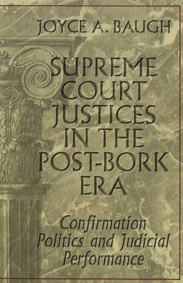 Supreme Court Justices in the Post-Bork Era: Confirmation Politics and Judicial Performance