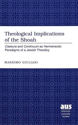 Theological Implications of the Shoah: Caesura and Continuum as Hermeneutic Paradigms of Jewish Theodicy / Massimo Giuliani.