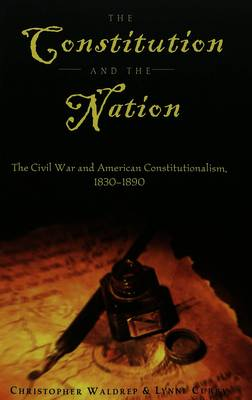 The Constitution and the Nation: The Civil War and American Constitutionalism, 1830-1890