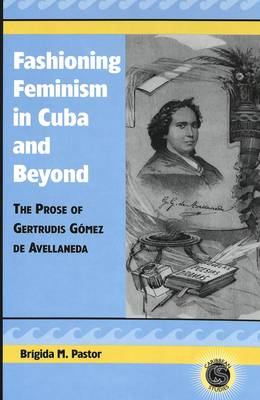 Fashioning Feminism in Cuba and Beyond: The Prose of Gertrudis Gaomez De Avellaneda