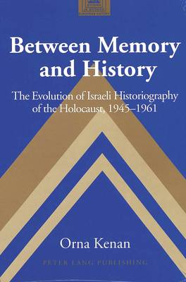 Between Memory and History: The Evolution of Israeli Historiography of the Holocaust,1945-1961