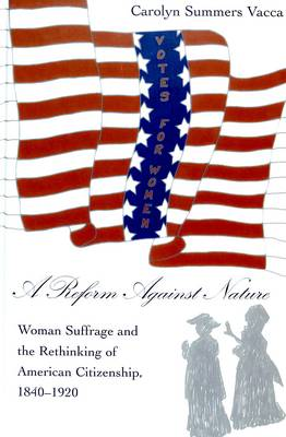 A Reform Against Nature: Woman Suffrage and the Rethinking of American Citizenship, 1840-1920