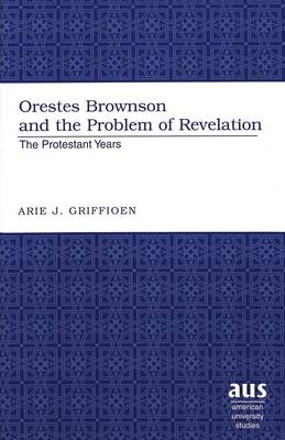 Orestes Brownson and the Problem of Revelation: The Protestant Years