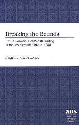 Breaking the Bounds: British Feminist Dramatists Writing in the Mainstream Since C. 1980