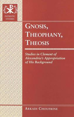 Gnosis, Theophany, Theosis: Studies in Clement of Alexandria's Appropriation of His Background