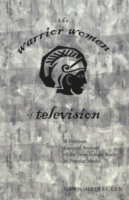 The Warrior Women of Television: A Feminist Cultural Analysis of the New Female Body in Popular Media / Dawn Heinecken.