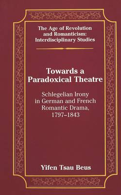 Towards a Paradoxical Theatre: Schlegelian Irony in German and French Romantic Drama, 1797-1843