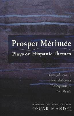 Prosper Merimee: Plays on Hispanic Themes Carvajal's Family, The Gilded Coach, The Opportunity, Ines Mendo