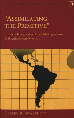 Assimilating the Primitive: Parallel Dialogues on Racial Miscegenation in Revolutionary Mexico