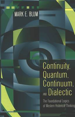 Continuity, Quantum, Continuum, and Dialectic: The Foundational Logics of Western Historical Thinking