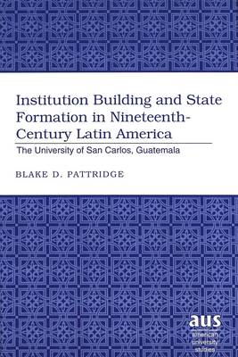 Institution Building and State Formation in Nineteenth-century Latin America: The University of San Carlos, Guatemala