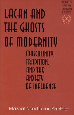 Lacan and the Ghosts of Modernity: Masculinity,Tradition,and the Anxiety of Influence