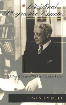 A Disciplined Progressive Educator: The Life and Career of William Chandler Bagley