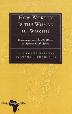 How Worthy Is the Woman of Worth?: Rereading Proverbs 31: 10-31 in African-South Africa
