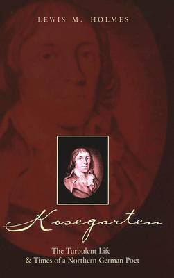 Kosegarten: The Turbulent Life and Times of a Northern German Poet
