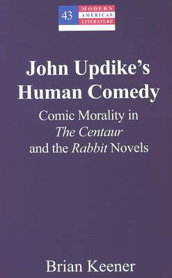 John Updike's Human Comedy: Comic Morality in the Centaur and the Rabbit Novels