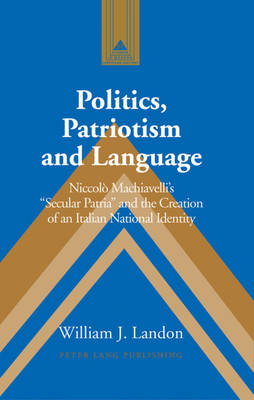Politics, Patriotism and Language: Niccolo Machiavelli's Secular Patria and the Creation of an Italian National Identity
