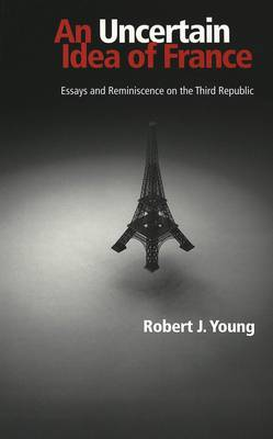 An Uncertain Idea of France: Essays and Reminiscence on the Third Republic