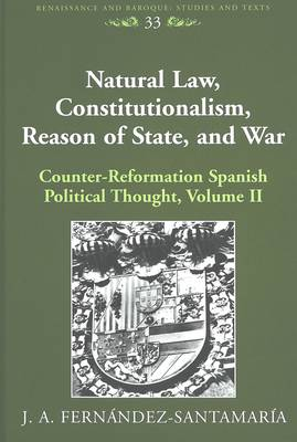 Natural Law, Constitutionalism, Reason of State, and War: Counter-reformation Spanish Political Thought: Volume II