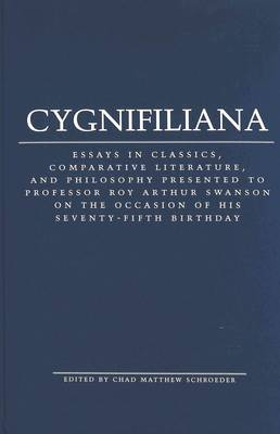 Cygnifiliana: Essays in Classics, Comparative Literature, and Philosophy Presented to Professor Roy Arthur Swanson on the Occasion of His Seventy-Fifth Birthday
