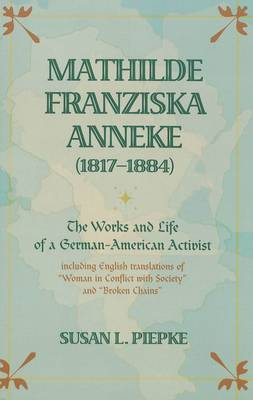 Mathilde Franziska Anneke (1817-1884): The Works and Life of a German-American Activist Including English Translations of Woman in Conflict with Society and Broken Chains