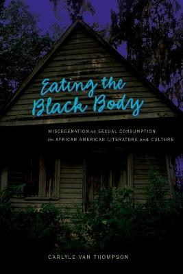 Eating the Black Body: Miscegenation as Sexual Consumption in African American Literature and Culture