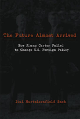 The Future Almost Arrived: How Jimmy Carter Failed to Change U.S. Foreign Policy