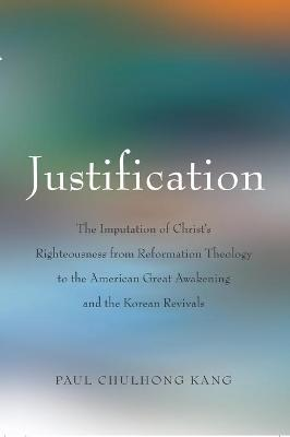 Justification: The Imputation of Christ's Righteousness from Reformation Theology to the American Great Awakening and the Korean Revivals