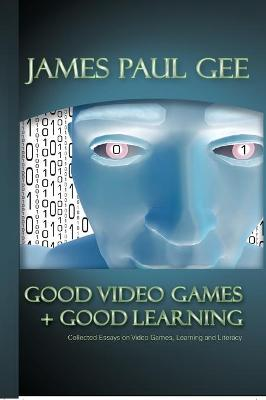 Good Video Games and Good Learning: Collected Essays on Video Games, Learning and Literacy, 2nd Edition