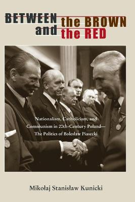 Between the Brown and the Red: Nationalism, Catholicism, and Communism in Twentieth-Century Poland-The Politics of Boleslaw Piasecki