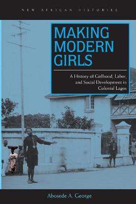 Making Modern Girls: A History of Girlhood, Labor, and Social Development in Colonial Lagos