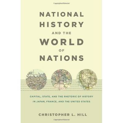 National History and the World of Nations: Capital, State, and the Rhetoric of History in Japan, France, and the United States