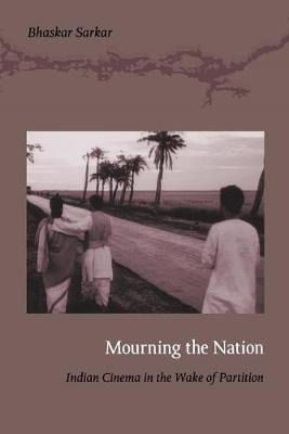 Mourning the Nation: Indian Cinema in the Wake of Partition