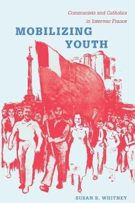 Mobilizing Youth: Communists and Catholics in Interwar France