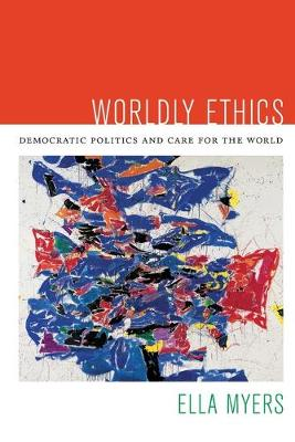 Worldly Ethics: Democratic Politics and Care for the World