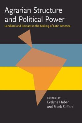 Agrarian Structure and Political Power: Landlord and Peasant in the Making of Latin America (Pitt Latin American Series)