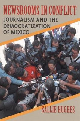 Newsrooms in Conflict: Journalism and the Democratization of Mexico