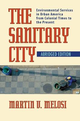 The Sanitary City: Environmental Services in Urban America from Colonial Times to the Present
