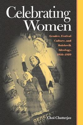Celebrating Women: Gender, Festival Culture, and Bolshevik Ideology, 1910-1939 (Pitt Series in Russian and East European Studies (Paperback))