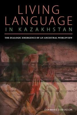 The Dialogic Emergence of an Ancestral Worldview: Living Language in Kazakhstan