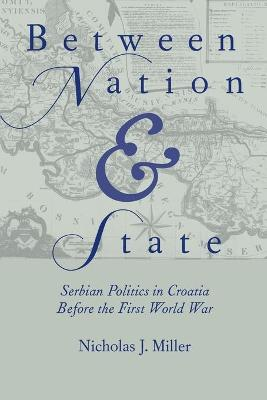Between Nation and State: Serbian Politics in Croatia Before the First World War