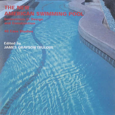 The New American Swimming Pool: Innovations in Design and Construction - 40 Case Studies