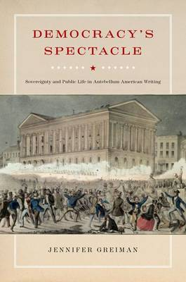 Democracy's Spectacle: Sovereignty and Public Life in Antebellum American Writing